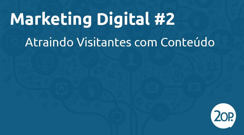 Marketing Digital #2: atraindo visitantes com conteúdo